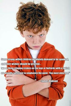"""""""Some strong-willed children absolutely demand to be spanked, and their wishes should be granted... two or three stinging strokes on the legs or buttocks with a switch are usually sufficient to emphasize the point, 'You must obey me.'"""" ― Dr James Dobson."""
