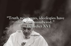 """wrathofgnon: """"""""Truth never ages, ideologies have their days numbered."""" — Benedict XVI """""""