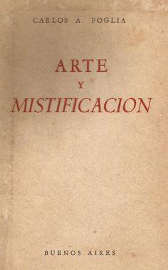 Foglia, Carlos Alberto. Arte y mistificación / Carlos A. Foglia. Buenos Aires: [Artes Gráficas Bartolomé U. Chiesino, 1958]. Ubicación: N6635 .F65 1958