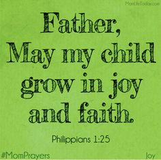 "May my child grow in joy and faith. ""Convinced of this, I know that I will remain and continue with you all, for your progress and joy in the faith"". Prayer For Our Children, Prayer For My Son, Prayer For Mothers, Parents Prayer, Prayer Scriptures, Bible Verses, Mom Prayers, Power Of Prayer, Christian Parenting"