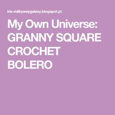 My Own Universe: GRANNY SQUARE CROCHET BOLERO