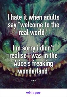"""I hate it when adults say """"welcome to the real world"""" I'm sorry i didn't realise I was in the Alice's freaking wonderland . Really Funny Memes, Stupid Funny Memes, Funny Relatable Memes, Funny Texts, Funny Quotes, Qoutes, Quotes Deep Feelings, Mood Quotes, Life Quotes"""