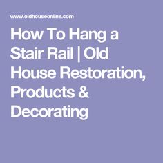 How To Hang a Stair Rail | Old House Restoration, Products & Decorating