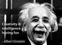 Creativity is Laughter Having Fun.  Thanks Albert Einstein!