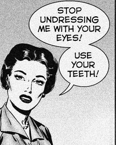 Stop undressing me with your eyes! Use your teeth!  #Dentist #Dental Jokes #Hygienist #Dentaltown #Quotes