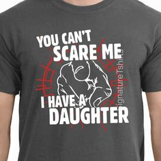 You Can't Scare Me I Have A Daughter Tshirt by signaturetshirts, $14.95