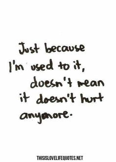 Just because I'm used to it doesn't mean it doesn't hurt anymore.