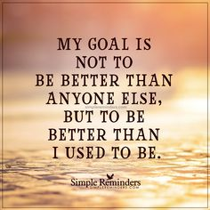 My goal My goal is not to be better than anyone else, but to be better than I used to be. — Unknown Author