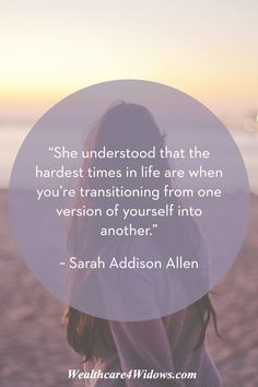 """""""She understood that the hardest times in life are when you're transitioning from one version of yourself into another.""""   ~ Sarah Addison Allen"""