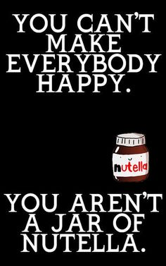You can't make everyone happy, you aren't a jar of nutella :)