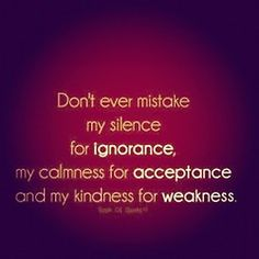 """""""Don't ever mistake my silence for ignorance, my calmness for acceptance and my kindness for weakness."""" -- unknown"""