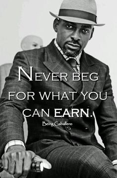 Gentleman's Quote: Never beg for what you can earn. -Being Caballero-