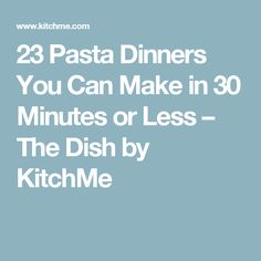 23 Pasta Dinners You Can Make in 30 Minutes or Less – The Dish by KitchMe