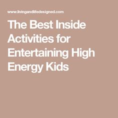 The Best Inside Activities for Entertaining High Energy Kids