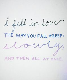 I fell in love the way you fall asleep, slowly and then all at once
