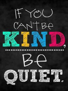Be kind... or be quiet.  +Quotes Empire