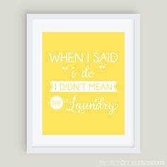 "When I Said ""I Do"" I Didn't Mean the Laundry {DIY Printable Wall Art} Sunbeam Yellow - Available in over 50 different colors at www.ProjectGoble.com"