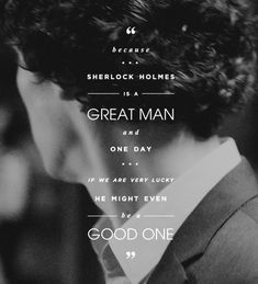 Lestrade quote. One of the best in the show, and you can see right away what Lestrade thinks about Sherlock. He doesn't just see the brilliant detective, he sees the potential of a good man, and he's one of the first, one of the only ones to ever see it at all.