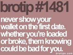 Brotips #1481 - 'Never show your wallet on the first date. Whether you're loaded or broke, them knowing could be bad for you.'