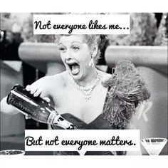 Not everyone likes me.... but not everyone matters. #Ilovelucy
