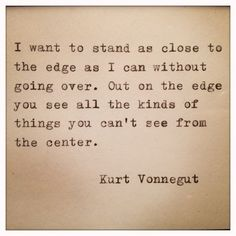 I want to stand as close to the edge as I can without going over. Out on the edge you see all the kinds of things you can't see from the center. ~ Kurt Vonnegut