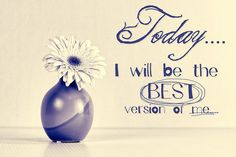 *TODAY...I WILL BE THE BEST VERSION OF ME