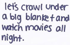 let's crawl under a big blanket and watch movies all night.