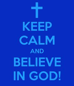 KEEP CALM AND BELIEVE IN GOD!.