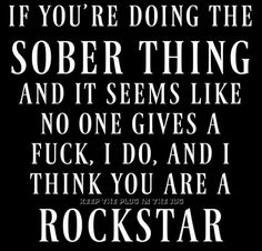 Just an FYI. I think sober from drinking AND smoking makes you a rockstar. Once every three months for a night or two. have your time and I'll respect it. the rest of the time. SOBER from ALL of it. Sober Quotes, Sobriety Quotes, Quotes To Live By, Sobriety Gifts, Proud Of You Quotes, Sobriety Tattoos, Positive Quotes, Aa Quotes, Abuse Quotes