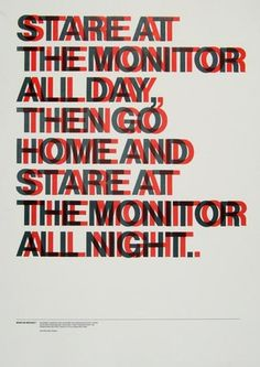 Stare at the monitor all day, then go home and stare at the monitor all night.