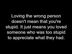 Loving the wrong person doesn't mean that you're stupid. It just means you loved someon who was too stupid to appreciate what they had.