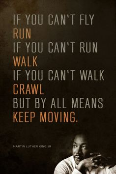 Keep moving! One and only Martin Luther King Jr. Yes.. just as he sad - it's not importont if you run or crawl. It's important just to Keep Moving. Step by step.. to keep learning new kind of life.. to keep making new and beautiful realationship with yourself, your most important relationship. And we you get it, you'll be able to have and get  a-b-s-o-l-u-t-e-l-y everything that you want. But.. most important of all, you'll have inner peace, feeling of security, joy..