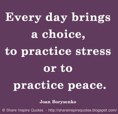 Every day brings a choice, to practice stress or to practice peace. ~Joan Borysenko #FamousPeople #famousquotes #famouspeoplequotes #famousquotesandsayings #famouspeoplequotesandsayings #quotesbyfamouspeople #quotesbyJoanBorysenko #JoanBorysenko #JoanBorysenkoquotes #choice #practice #stress #peace #shareinspirequotes #share #inspire #quotes ##whatsapp