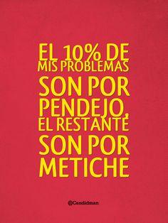 """""""El 10% de mis #Problemas son por #Pendejo, el restante son por #Metiche""""."""