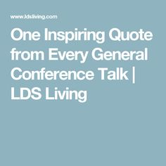 One Inspiring Quote from Every General Conference Talk | LDS Living