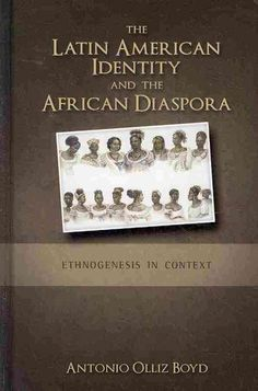 The Latin American identity and the African diaspora : ethnogenesis in context / Antonio Olliz-Boyd.