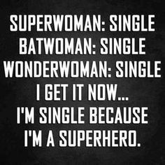 """Superwoman: single. Batwoman: single. Wonderwoman: single. I get it now … I'm single because I'm a superhero."""