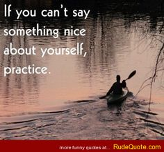 If you can't say something nice, practice - http://www.rudequote.com/if-you-cant-say-something-nice-practice/