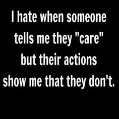 "I hate when someone tells me they ""care"" but their actions show me that they don't."