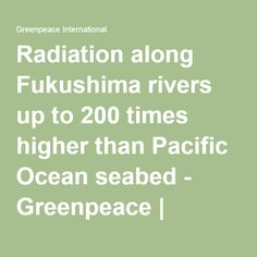 Radiation along Fukushima rivers up to 200 times higher than Pacific Ocean seabed - Greenpeace | Greenpeace International