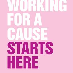 Working for a cause starts here