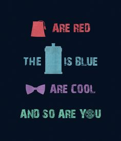 Fezzes are red, the TARDIS is blue, bow ties are cool, and so are you. <3