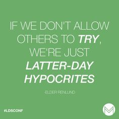 """If we don't allow others to try, we're just Latter-day hypocrites."" -Dale G. REnlund"
