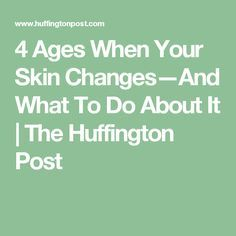 4 Ages When Your Skin Changes—And What To Do About It | The Huffington Post
