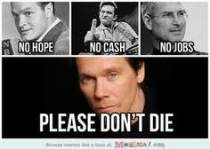 Thought this was funny.   10 years ago we had Bob Hope, Johnny Cash, Steve Jobs. Now we have no hope, no cash, and no jobs. Kevin Bacon...