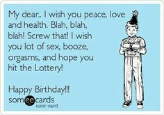 Birthday - Happy Birthday Funny - Funny Birthday meme - - My Dear. I Wish You Peace Love And Health. I Wish You Lot Of Sex Booze Orgasms And Hope You Hit The Lottery! Happy Birthday Funny Humorous, Birthday Wishes Funny, Birthday Messages, Humor Birthday, Happy Birthday Someecards, Inappropriate Birthday Memes, Birthday Quotes For Him, Birthday Sayings, Happy Birthday Friend