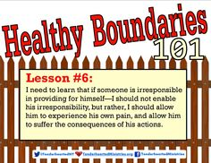 Healthy Boundaries 101 Lesson #6: I need to learn that if someone is irresponsible in providing for himself--I should not enable his irresponsibility, but rather I should allow him to experience his own pain, and allow him to suffer the consequences of his actions.