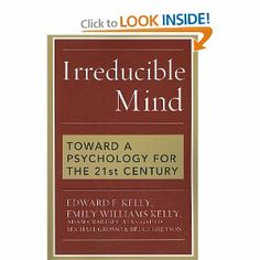 """Irreducible Mind: Toward a Psychology for the 21st Century: Edward Kelly, Emily Williams Kelly (Eben Alexander, MD, mentions it in his book, Proof of Heaven, as """"a landmark opus from a highly reputable group... evidence for out-of-body consciousness is well presented in this rigorous scientific analysis"""")"""