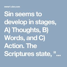 "Sin seems to develop in stages, A) Thoughts, B) Words, and C) Action. The Scriptures state, ""as a man THINKS in his heart, so is he."" If the thoughts of your heart are angry, lustful, jealous, and the like, then it is an indication of whom we are, even if it is not whom we want or claim to be. (see Matthew 15:10-20)"