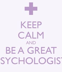 KEEP CALM AND BE A GREAT PSYCHOLOGIST